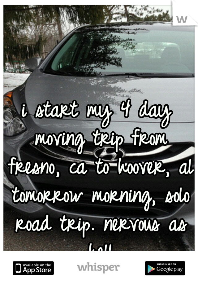 i start my 4 day moving trip from fresno, ca to hoover, al tomorrow morning, solo road trip. nervous as hell