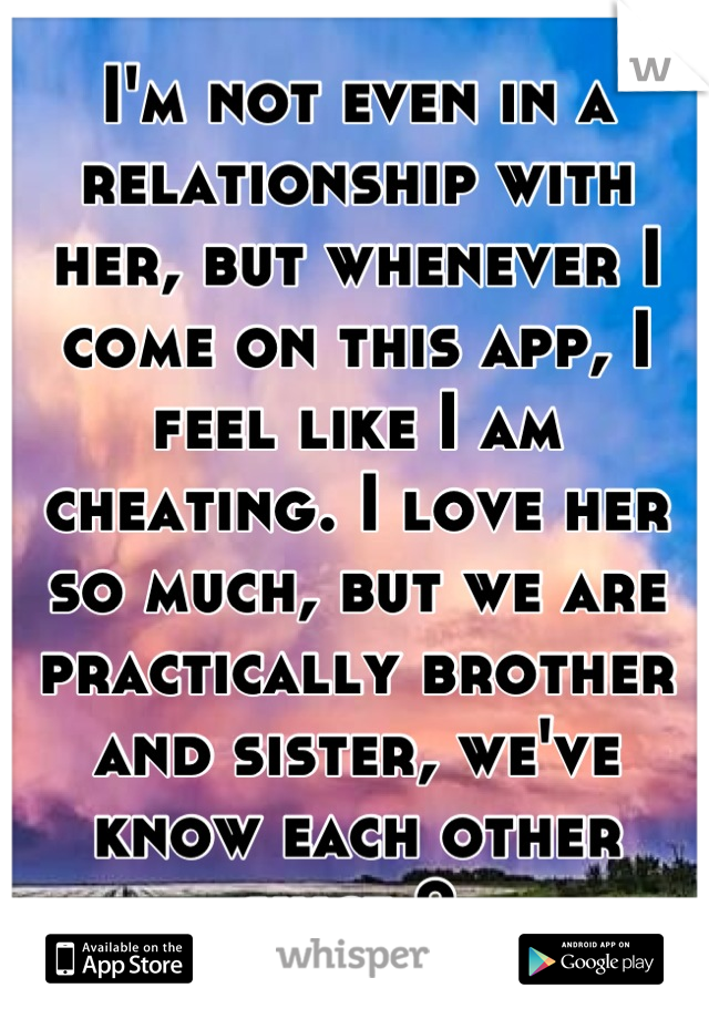 I'm not even in a relationship with her, but whenever I come on this app, I feel like I am cheating. I love her so much, but we are practically brother and sister, we've know each other since 2.