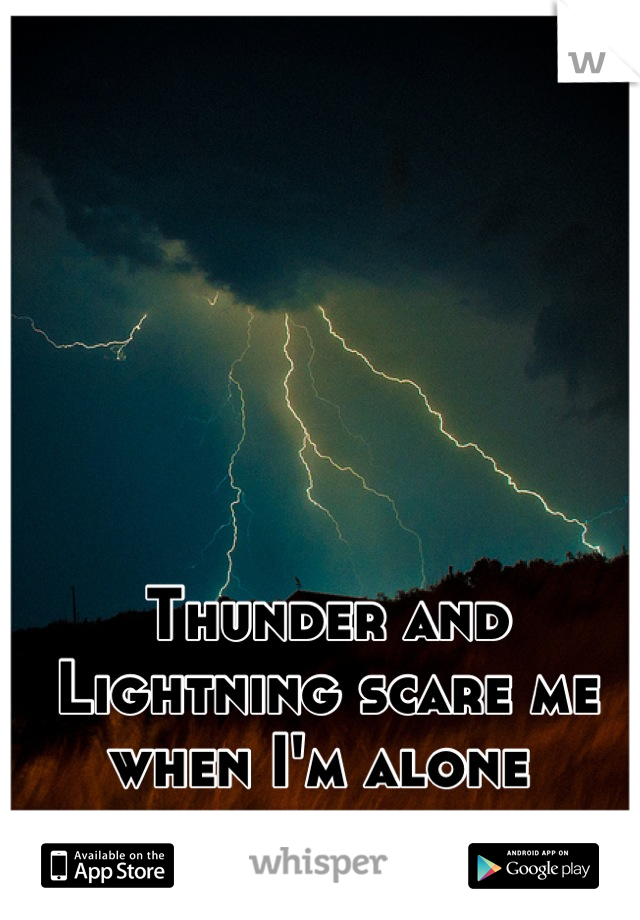 Thunder and Lightning scare me when I'm alone