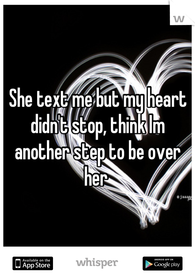 She text me but my heart didn't stop, think Im  another step to be over her