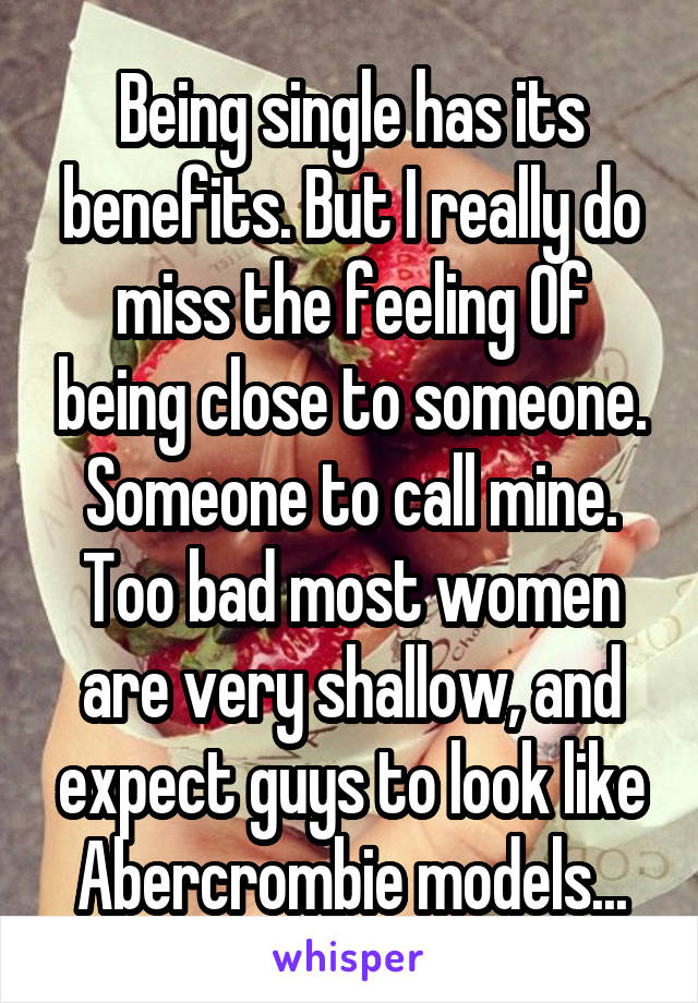 Being single has its benefits. But I really do miss the feeling Of being close to someone. Someone to call mine. Too bad most women are very shallow, and expect guys to look like Abercrombie models...