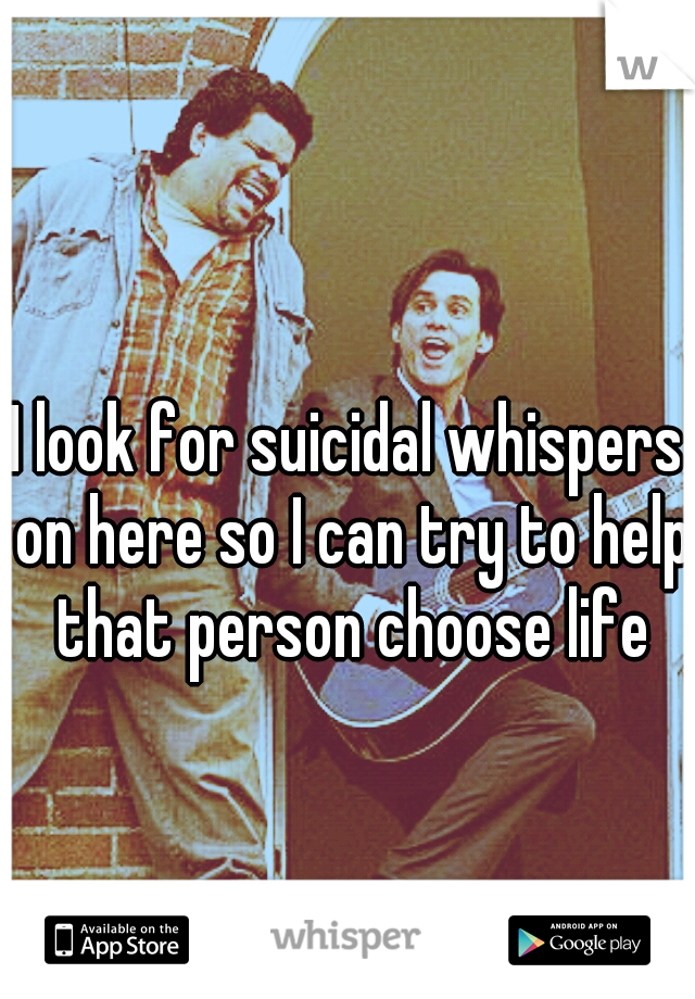 I look for suicidal whispers on here so I can try to help that person choose life