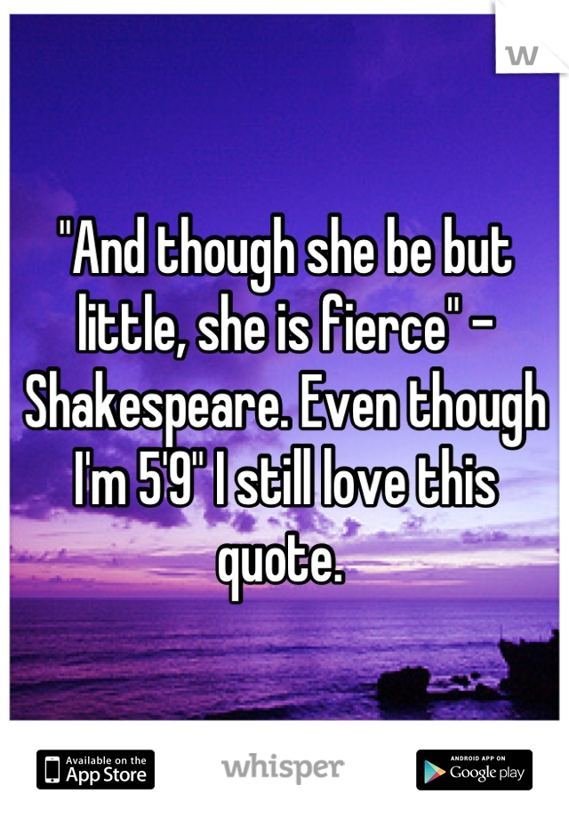 """And though she be but little, she is fierce"" - Shakespeare. Even though I'm 5'9"" I still love this quote."