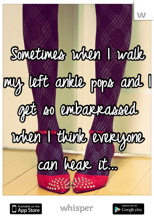 Sometimes when I walk my left ankle pops and I get so embarrassed when I think everyone can hear it...