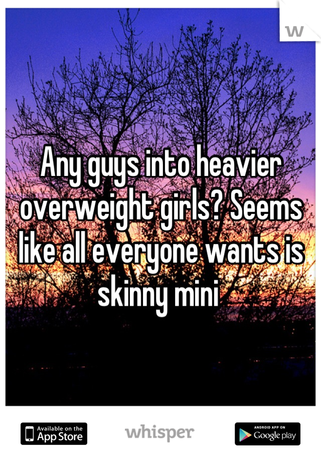 Any guys into heavier overweight girls? Seems like all everyone wants is skinny mini