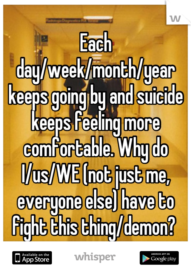Each day/week/month/year keeps going by and suicide keeps feeling more comfortable. Why do I/us/WE (not just me, everyone else) have to fight this thing/demon?