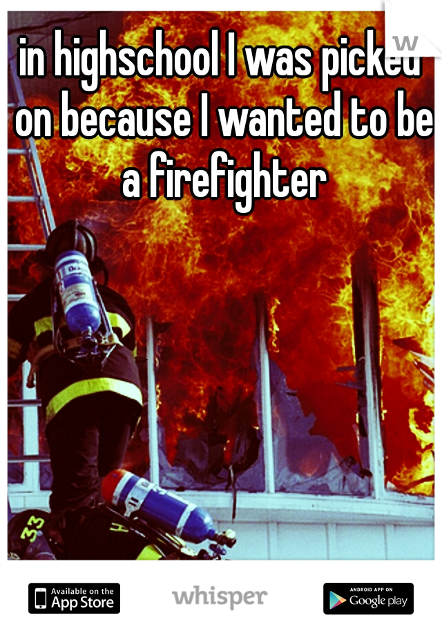 in highschool I was picked on because I wanted to be a firefighter