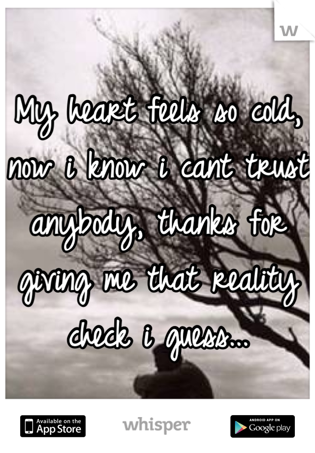 My heart feels so cold, now i know i cant trust anybody, thanks for giving me that reality check i guess...