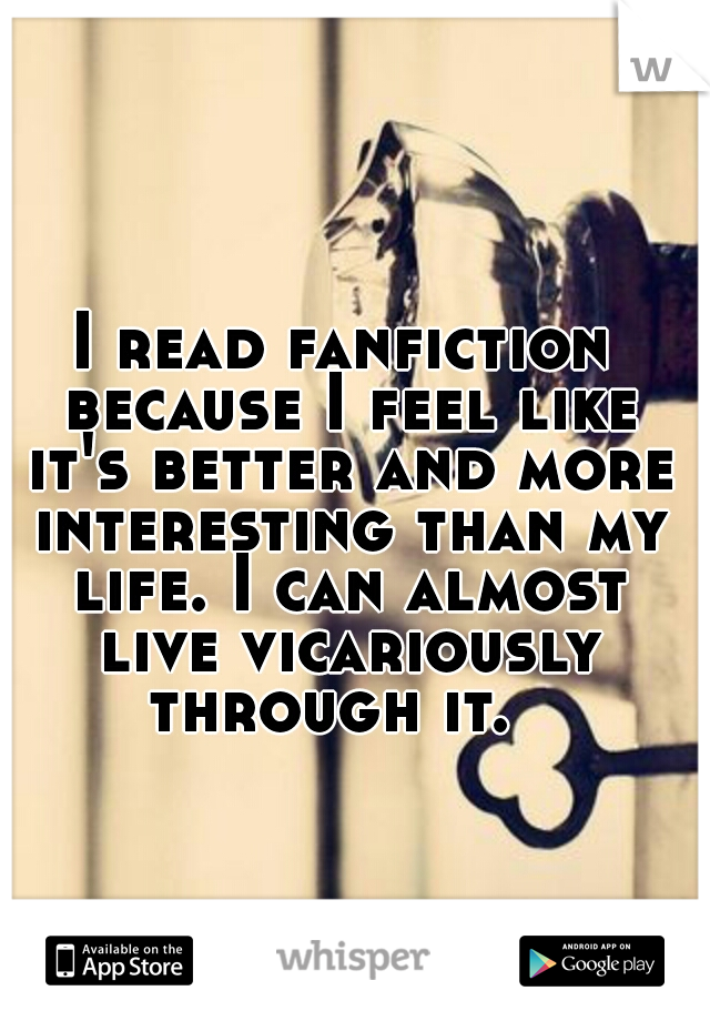 I read fanfiction because I feel like it's better and more interesting than my life. I can almost live vicariously through it.