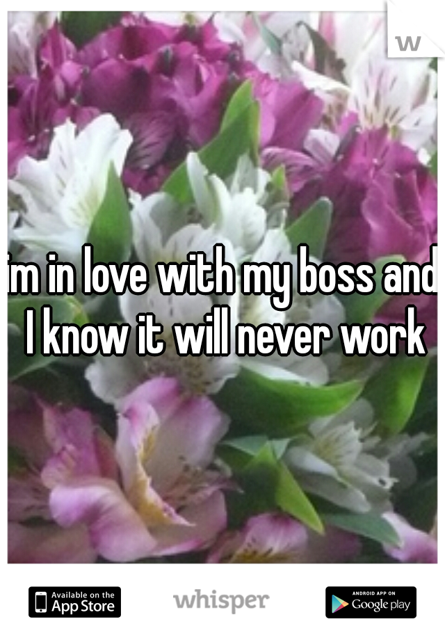 im in love with my boss and I know it will never work
