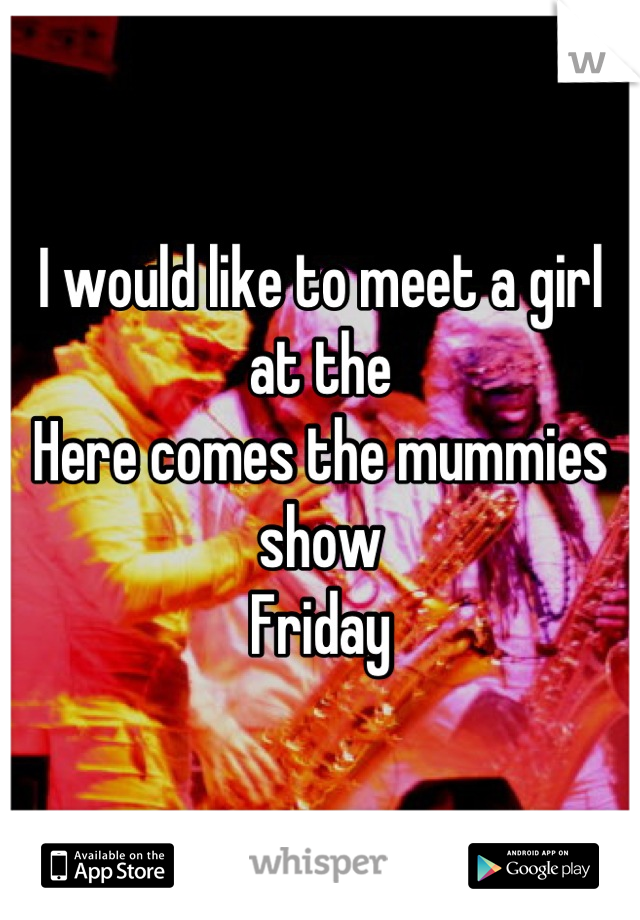 I would like to meet a girl at the Here comes the mummies show Friday