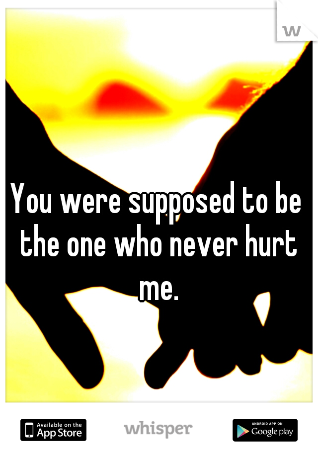You were supposed to be the one who never hurt me.