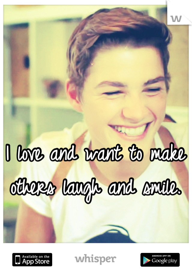 I love and want to make others laugh and smile.