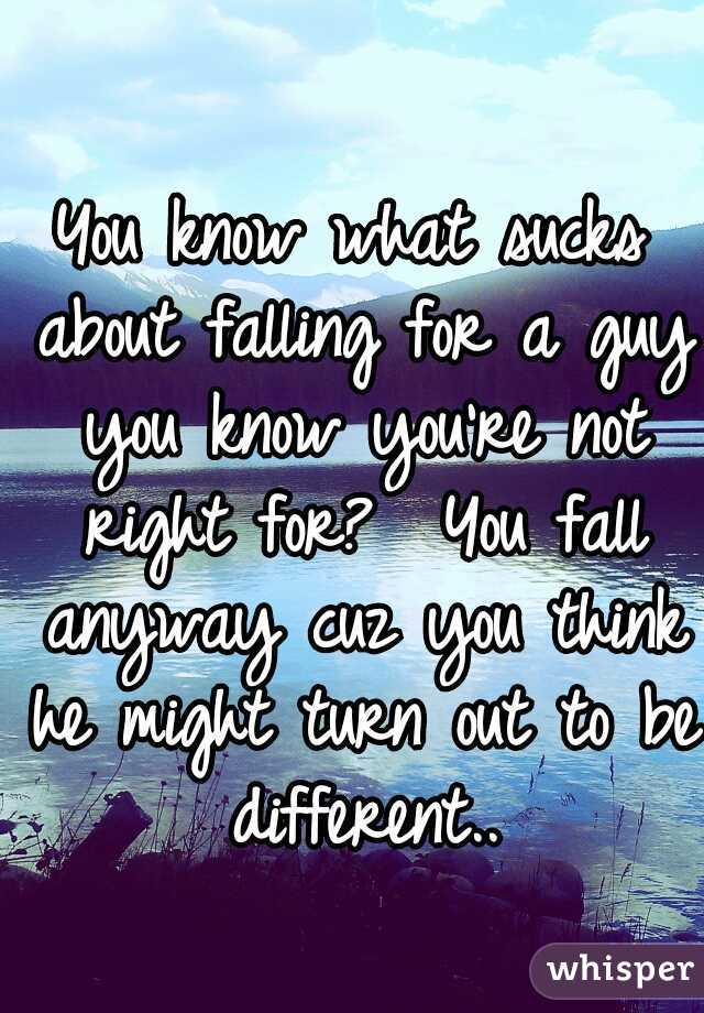 You know what sucks about falling for a guy you know you're not right for?  You fall anyway cuz you think he might turn out to be different..