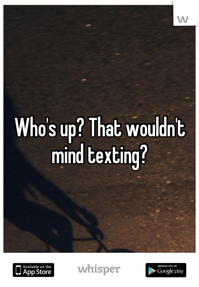 Who's up? That wouldn't mind texting?