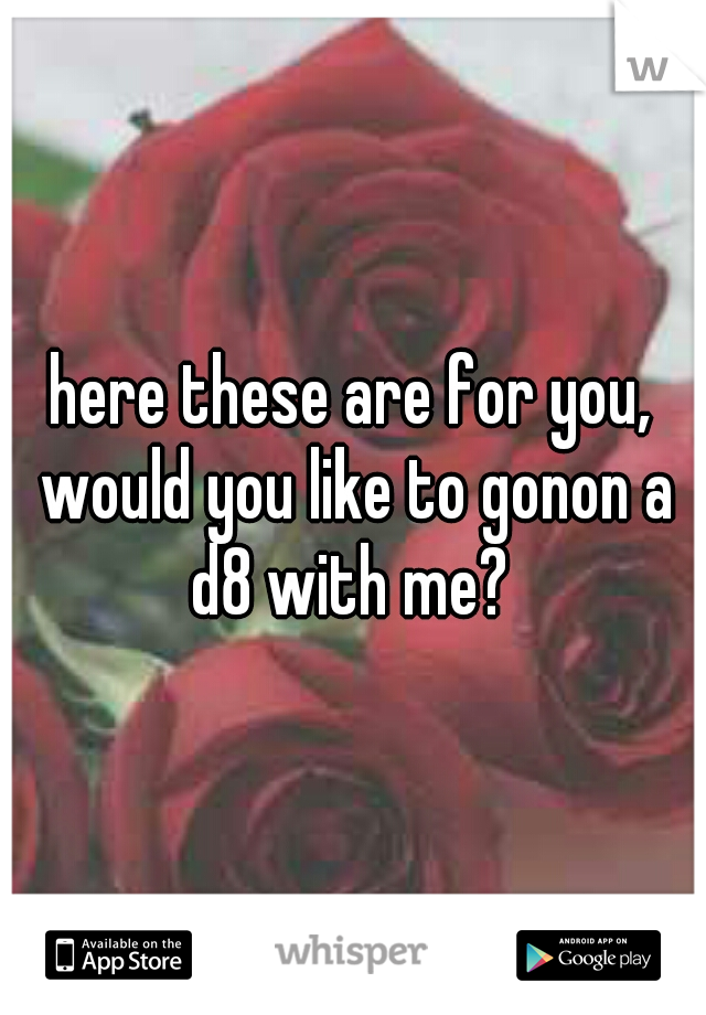here these are for you, would you like to gonon a d8 with me?