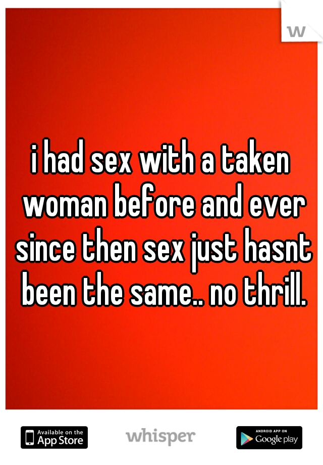 i had sex with a taken woman before and ever since then sex just hasnt been the same.. no thrill.