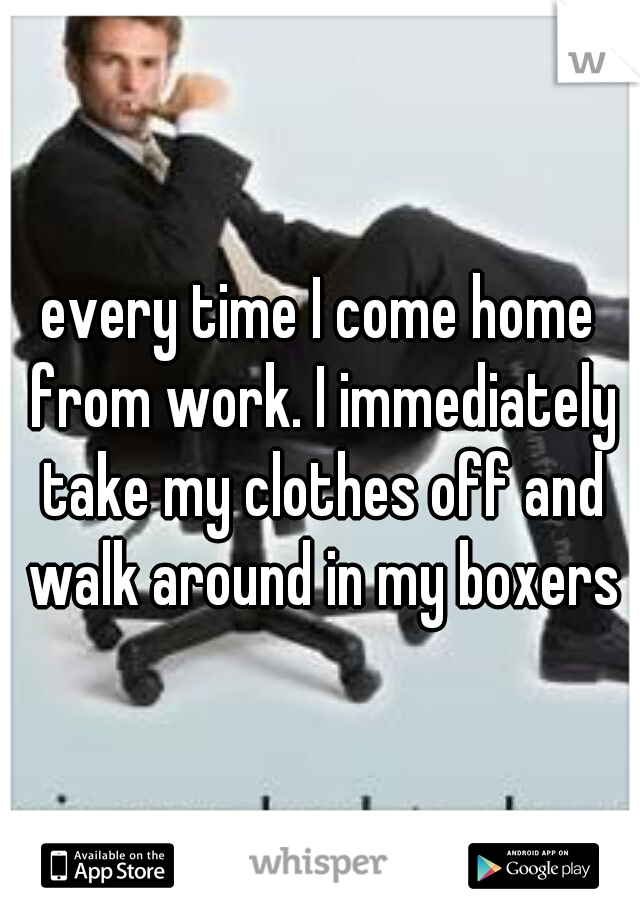 every time I come home from work. I immediately take my clothes off and walk around in my boxers