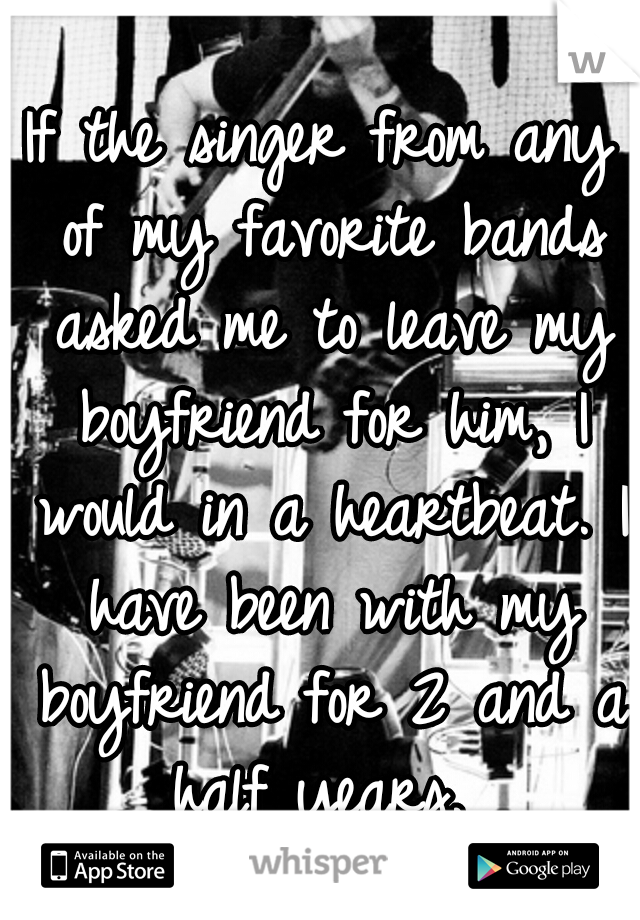 If the singer from any of my favorite bands asked me to leave my boyfriend for him, I would in a heartbeat. I have been with my boyfriend for 2 and a half years.