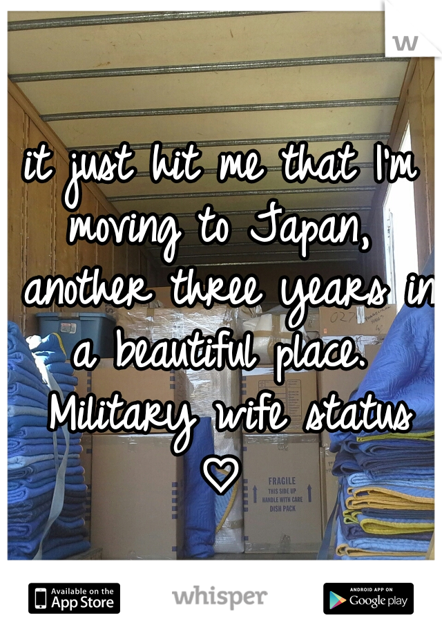it just hit me that I'm moving to Japan,  another three years in a beautiful place.  Military wife status ♡