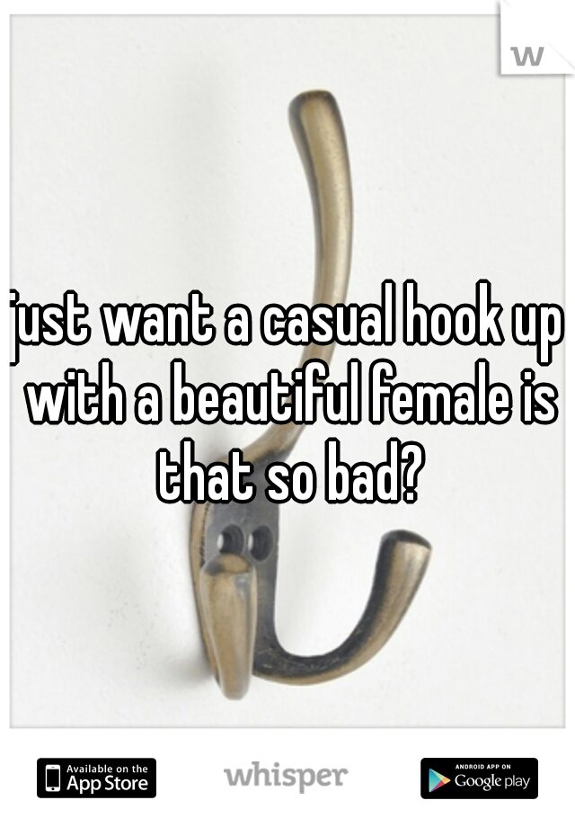 just want a casual hook up with a beautiful female is that so bad?