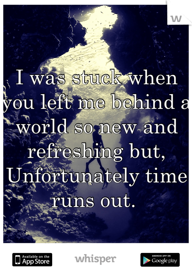 I was stuck when you left me behind a world so new and refreshing but,  Unfortunately time runs out.