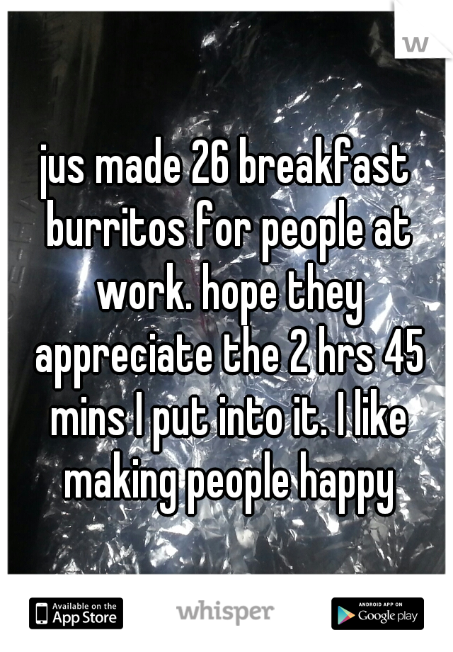 jus made 26 breakfast burritos for people at work. hope they appreciate the 2 hrs 45 mins I put into it. I like making people happy