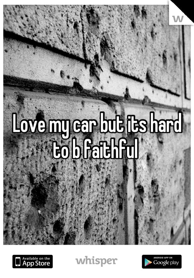 Love my car but its hard to b faithful