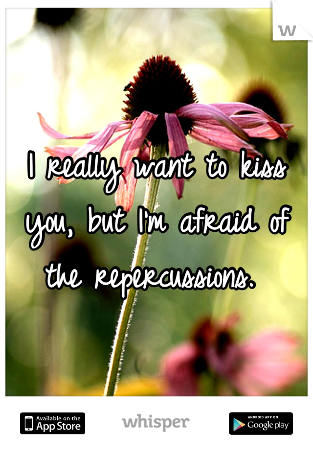 I really want to kiss you, but I'm afraid of the repercussions.