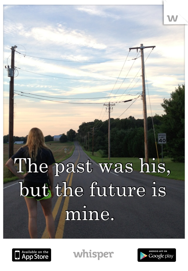 The past was his,  but the future is mine.