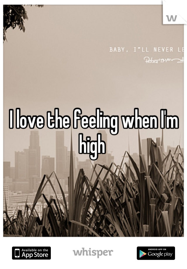 I love the feeling when I'm high