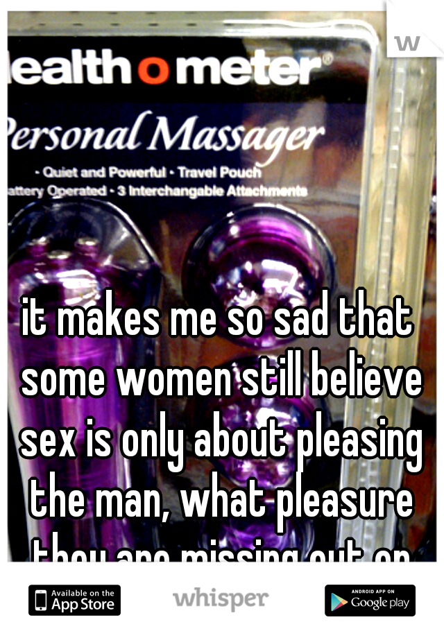 it makes me so sad that some women still believe sex is only about pleasing the man, what pleasure they are missing out on