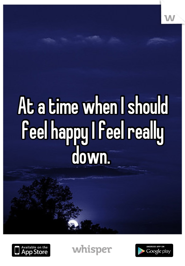 At a time when I should feel happy I feel really down.