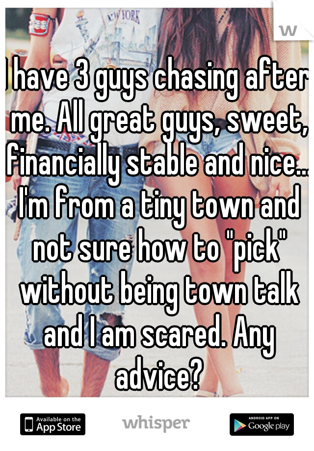 """I have 3 guys chasing after me. All great guys, sweet, financially stable and nice... I'm from a tiny town and not sure how to """"pick"""" without being town talk and I am scared. Any advice?"""