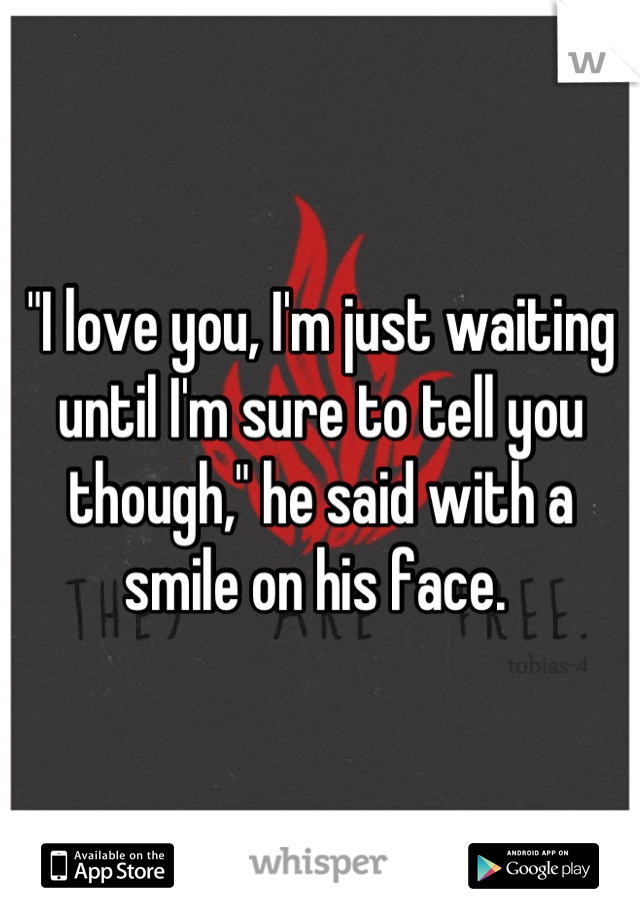"""""""I love you, I'm just waiting until I'm sure to tell you though,"""" he said with a smile on his face."""
