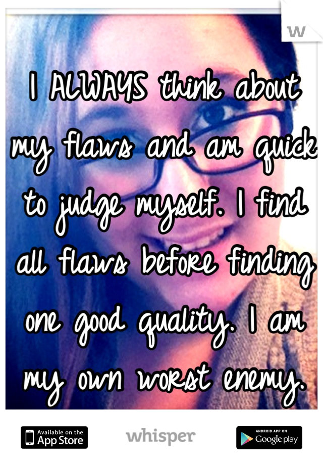 I ALWAYS think about my flaws and am quick to judge myself. I find all flaws before finding one good quality. I am my own worst enemy.