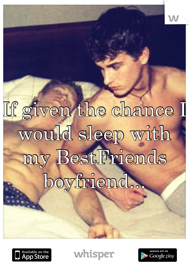 If given the chance I would sleep with my BestFriends boyfriend...