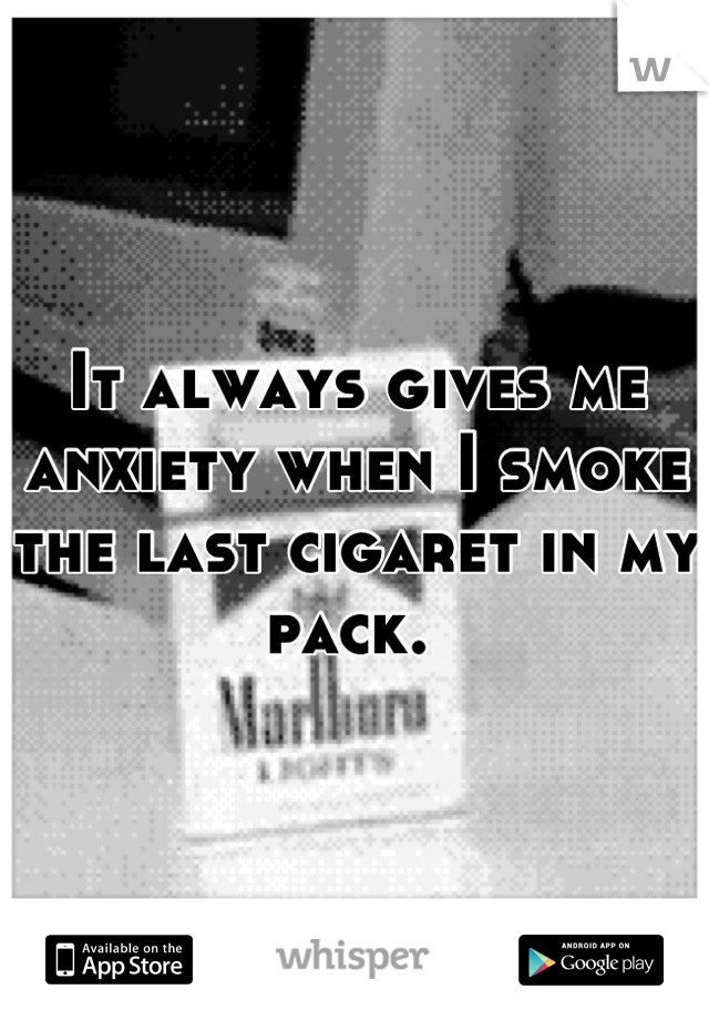 It always gives me anxiety when I smoke the last cigaret in my pack.