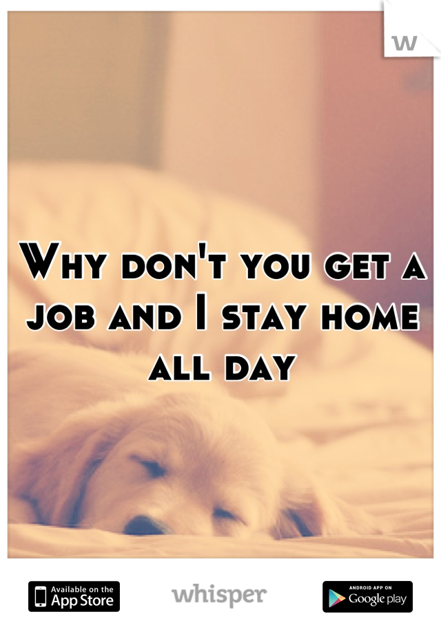 Why don't you get a job and I stay home all day