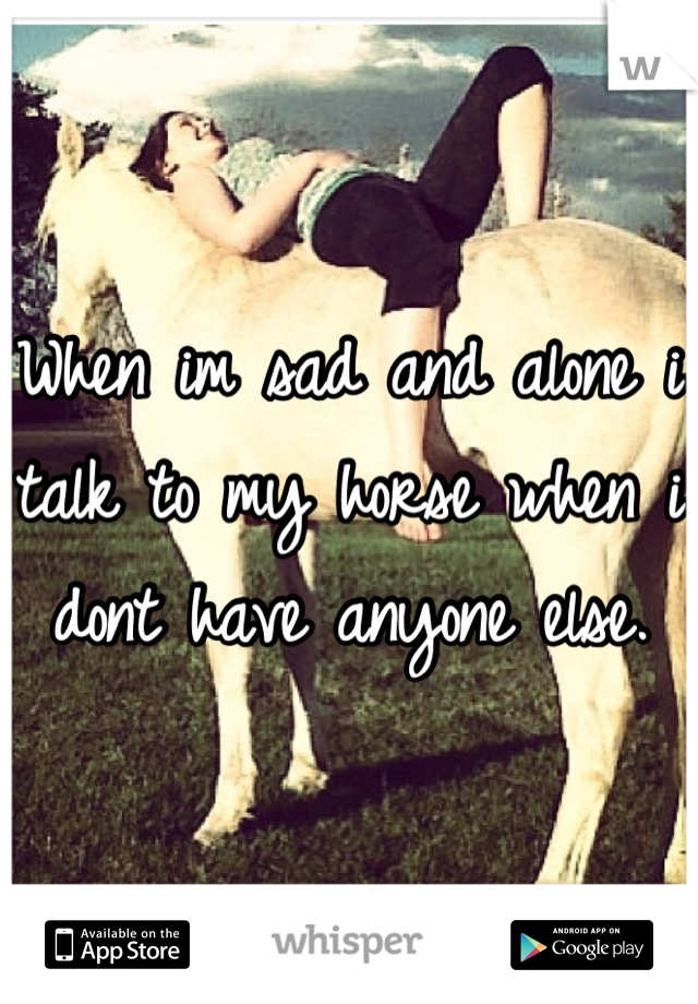 When im sad and alone i talk to my horse when i dont have anyone else.