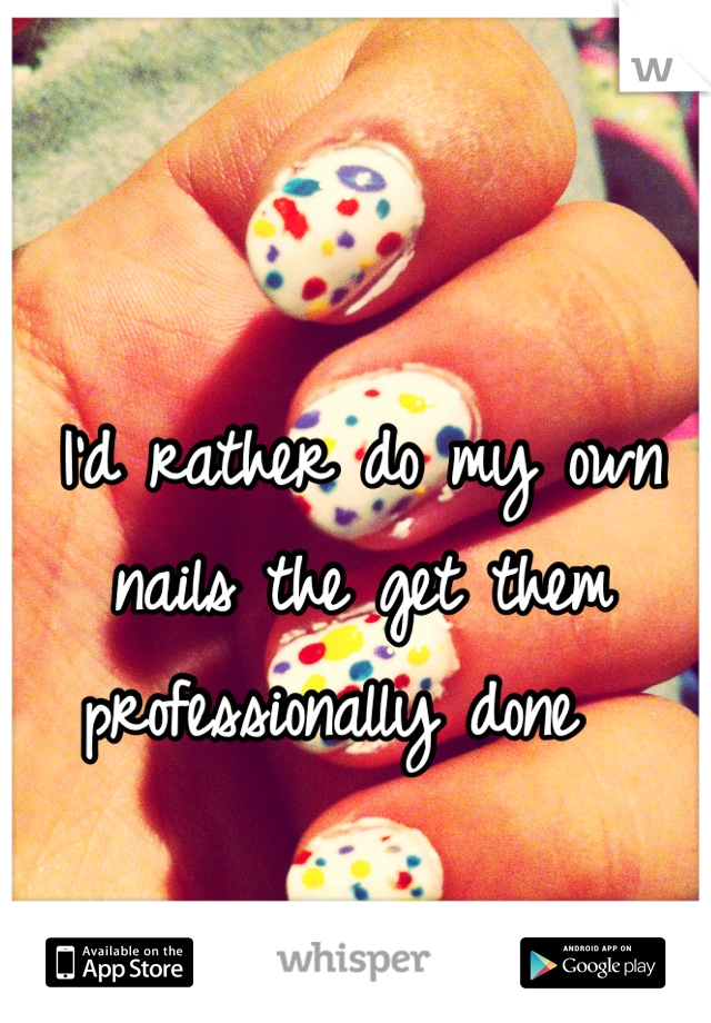 I'd rather do my own nails the get them professionally done