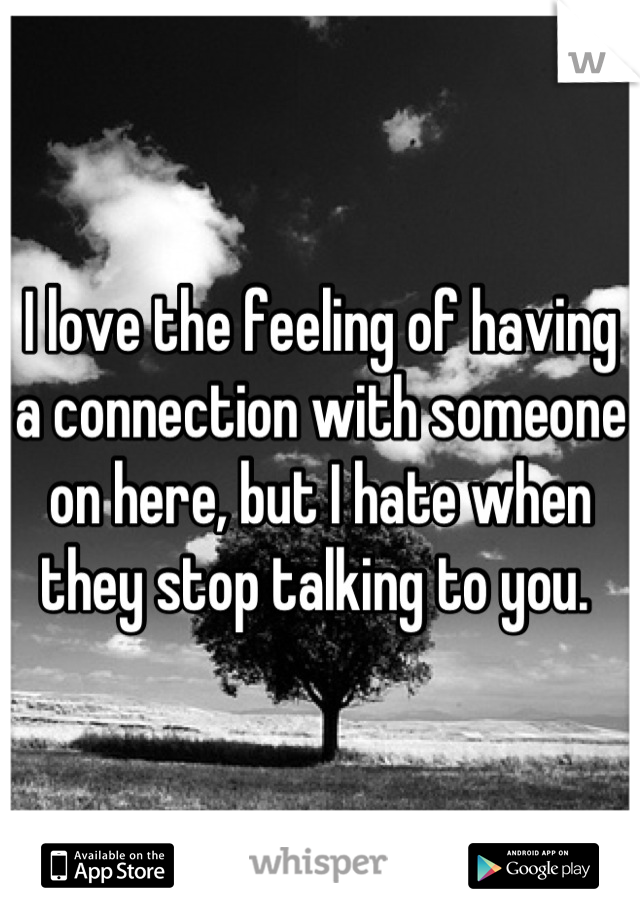 I love the feeling of having a connection with someone on here, but I hate when they stop talking to you.