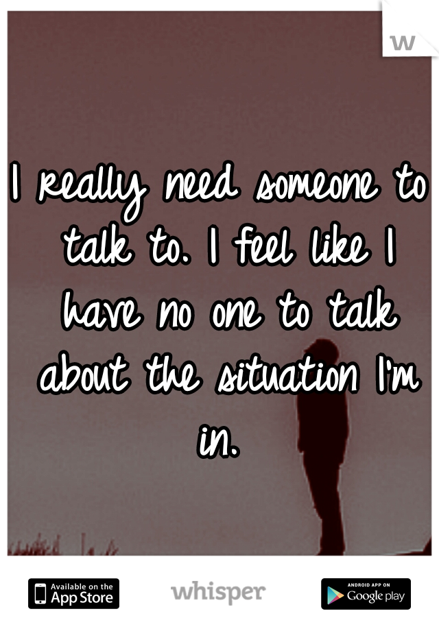 I really need someone to talk to. I feel like I have no one to talk about the situation I'm in.