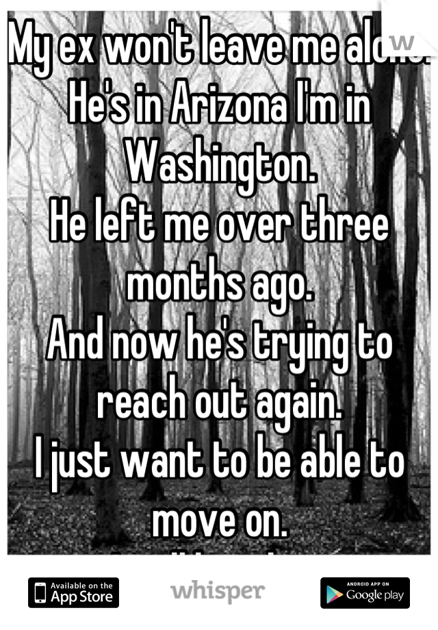 My ex won't leave me alone. He's in Arizona I'm in Washington. He left me over three months ago. And now he's trying to reach out again.  I just want to be able to move on. I still love him.