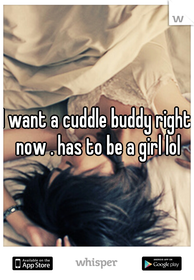 I want a cuddle buddy right now . has to be a girl lol
