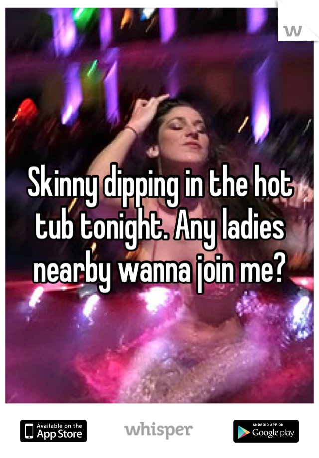 Skinny dipping in the hot tub tonight. Any ladies nearby wanna join me?