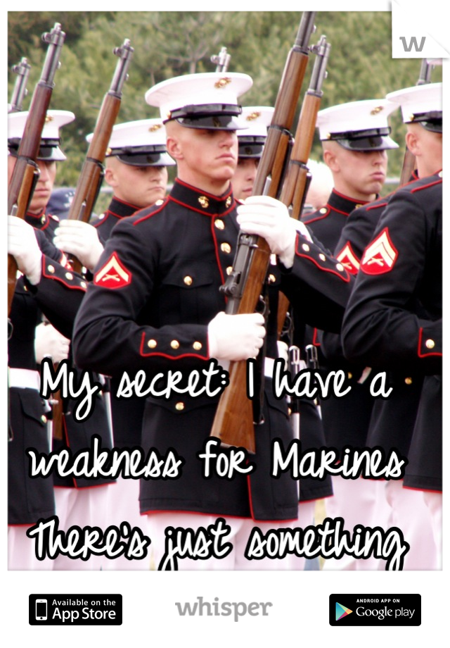 My secret: I have a weakness for Marines  There's just something about that uniform!