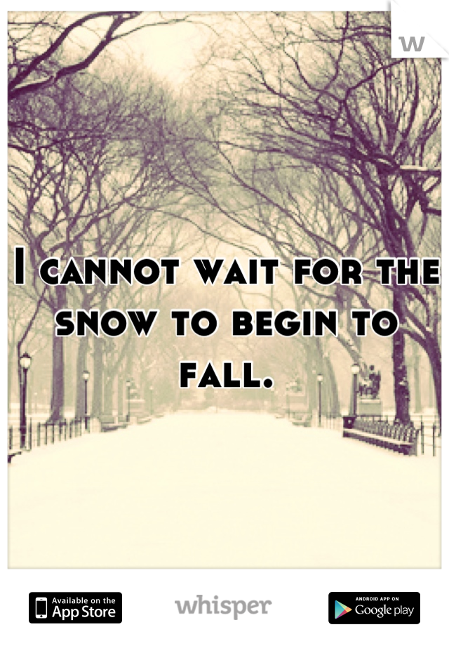 I cannot wait for the snow to begin to fall.