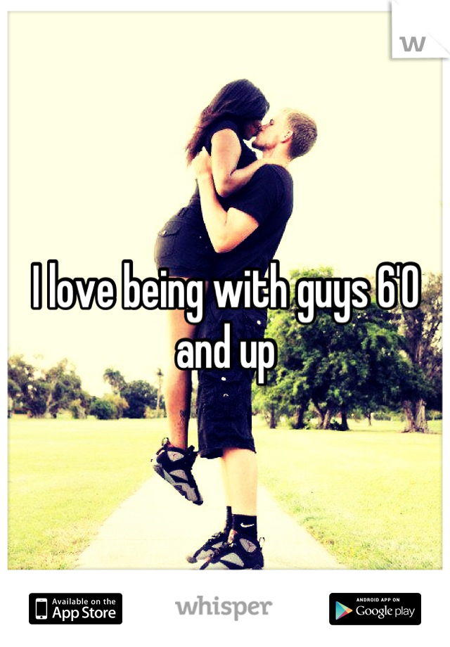 I love being with guys 6'0 and up