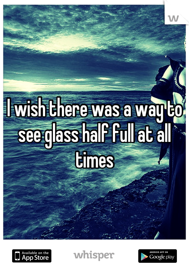 I wish there was a way to see glass half full at all times